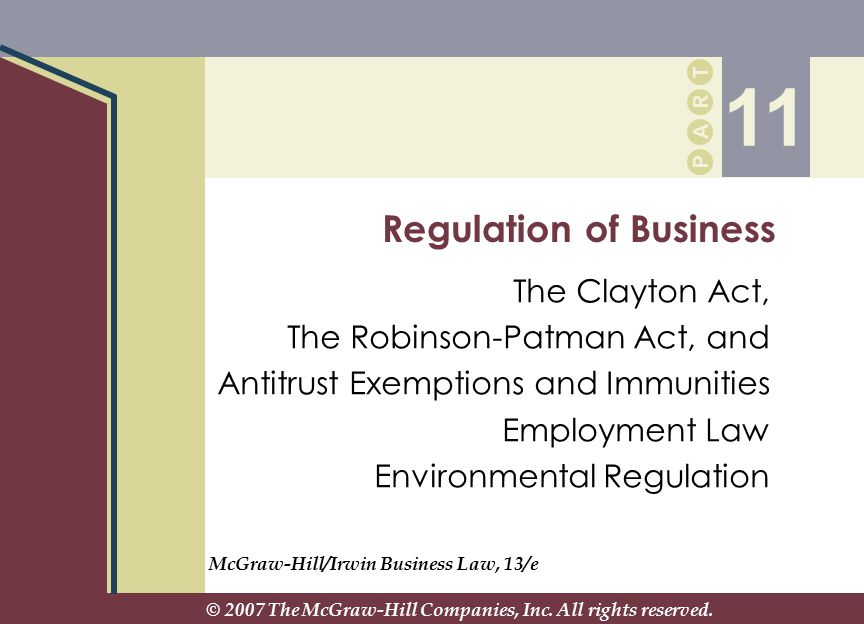 P A R T P A R T Regulation of Business The Clayton Act, The Robinson-Patman Act, and Antitrust Exemptions and Immunities Employment Law Environmental Regulation 11 McGraw-Hill/Irwin Business Law, 13/e © 2007 The McGraw-Hill Companies, Inc.