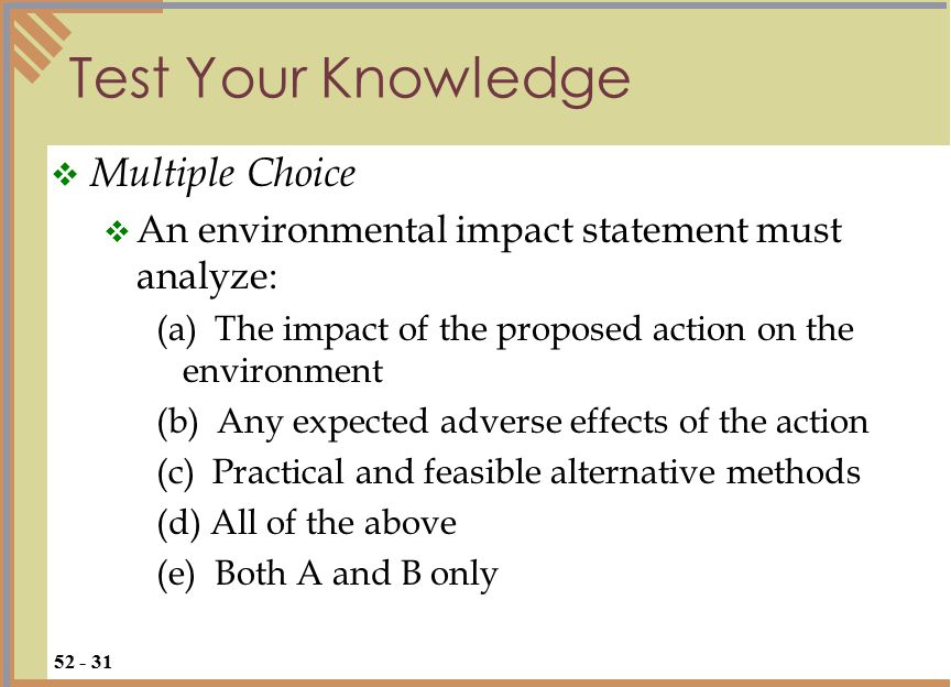 Test Your Knowledge  Multiple Choice  An environmental impact statement must analyze: (a) The impact of the proposed action on the environment (b) Any expected adverse effects of the action (c) Practical and feasible alternative methods (d) All of the above (e) Both A and B only 52 - 31