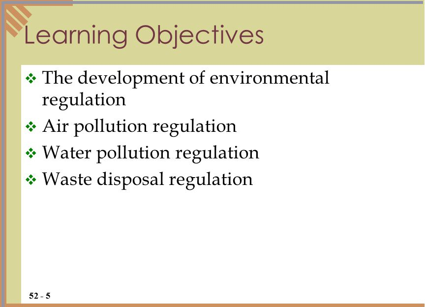 Learning Objectives  The development of environmental regulation  Air pollution regulation  Water pollution regulation  Waste disposal regulation 52 - 5