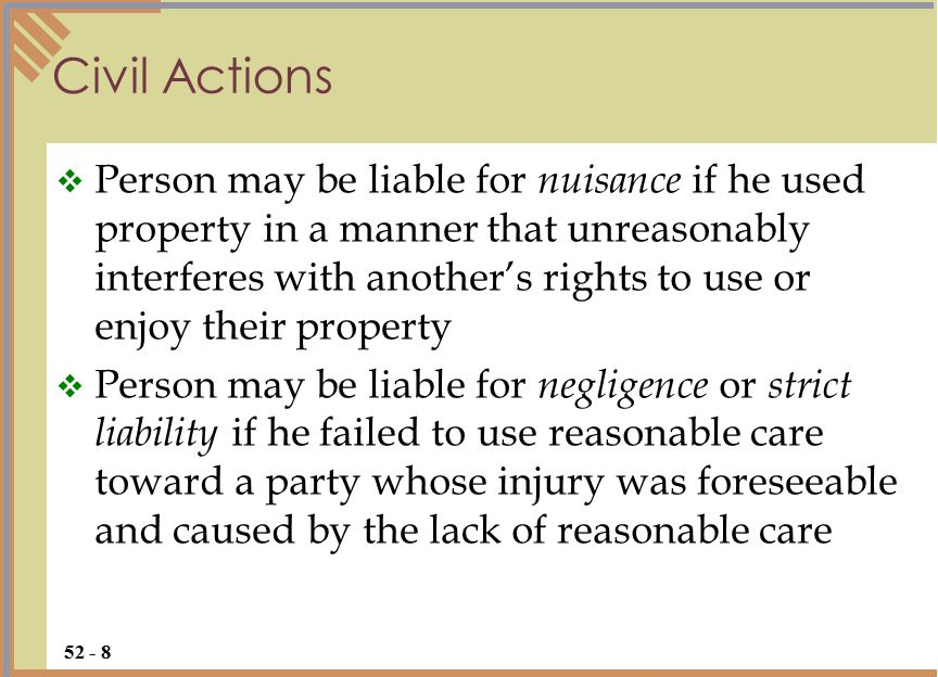 Civil Actions  Person may be liable for nuisance if he used property in a manner that unreasonably interferes with another's rights to use or enjoy their property  Person may be liable for negligence or strict liability if he failed to use reasonable care toward a party whose injury was foreseeable and caused by the lack of reasonable care 52 - 8