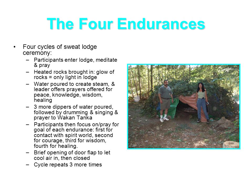 The Four Endurances Four cycles of sweat lodge ceremony: –Participants enter lodge, meditate & pray –Heated rocks brought in: glow of rocks = only light in lodge –Water poured to create steam, & leader offers prayers offered for peace, knowledge, wisdom, healing –3 more dippers of water poured, followed by drumming & singing & prayer to Wakan Tanka –Participants then focus on/pray for goal of each endurance: first for contact with spirit world, second for courage, third for wisdom, fourth for healing.