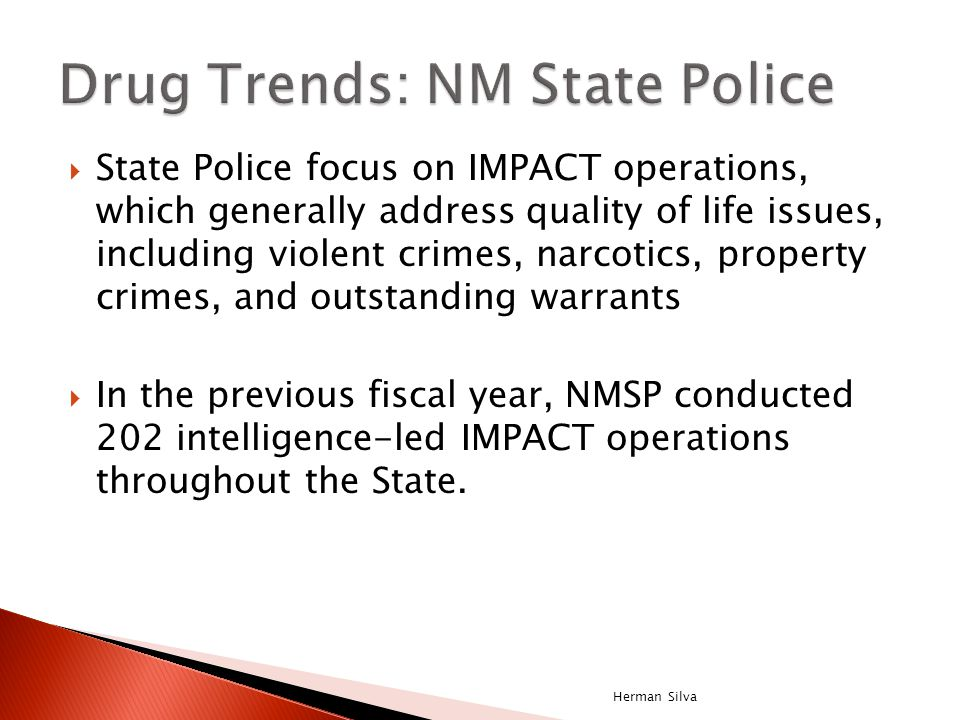  State Police focus on IMPACT operations, which generally address quality of life issues, including violent crimes, narcotics, property crimes, and outstanding warrants  In the previous fiscal year, NMSP conducted 202 intelligence-led IMPACT operations throughout the State.