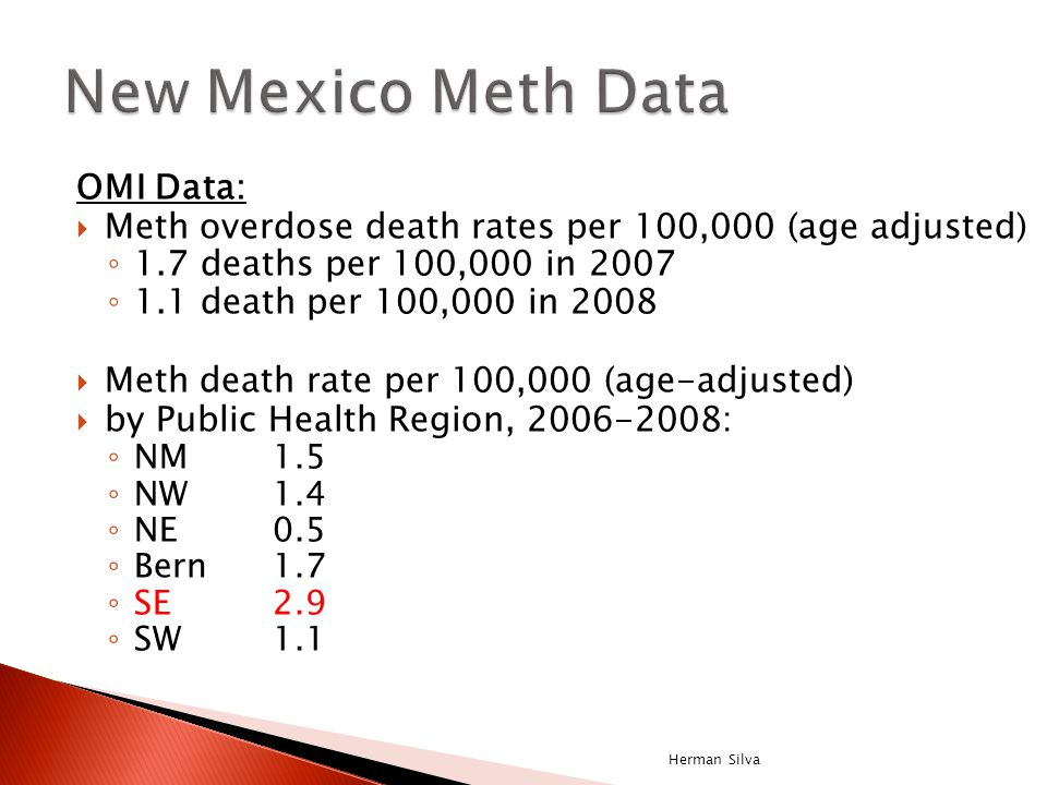 OMI Data:  Meth overdose death rates per 100,000 (age adjusted) ◦ 1.7 deaths per 100,000 in 2007 ◦ 1.1 death per 100,000 in 2008  Meth death rate per 100,000 (age-adjusted)  by Public Health Region, 2006-2008: ◦ NM1.5 ◦ NW1.4 ◦ NE0.5 ◦ Bern1.7 ◦ SE2.9 ◦ SW1.1 Herman Silva