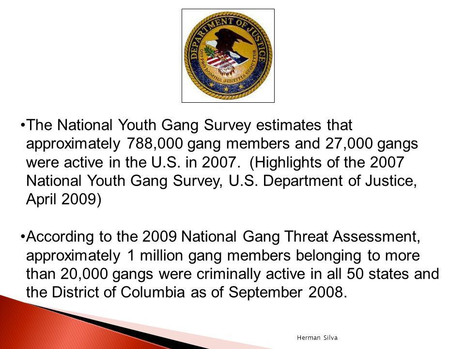 The National Youth Gang Survey estimates that approximately 788,000 gang members and 27,000 gangs were active in the U.S. in 2007. (Highlights of the