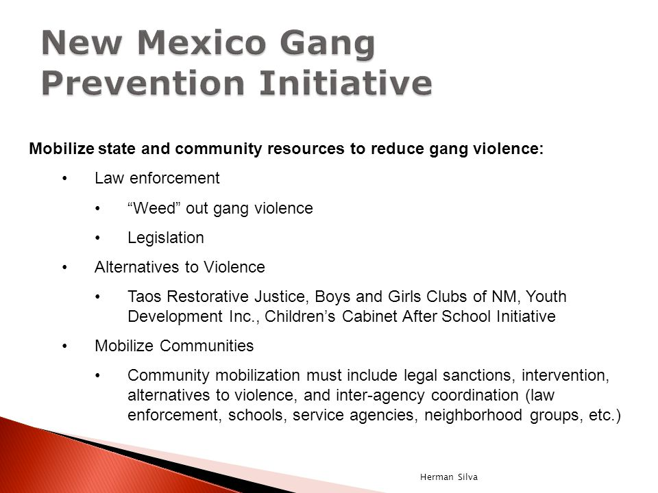 Mobilize state and community resources to reduce gang violence: Law enforcement Weed out gang violence Legislation Alternatives to Violence Taos Restorative Justice, Boys and Girls Clubs of NM, Youth Development Inc., Children's Cabinet After School Initiative Mobilize Communities Community mobilization must include legal sanctions, intervention, alternatives to violence, and inter-agency coordination (law enforcement, schools, service agencies, neighborhood groups, etc.) Herman Silva