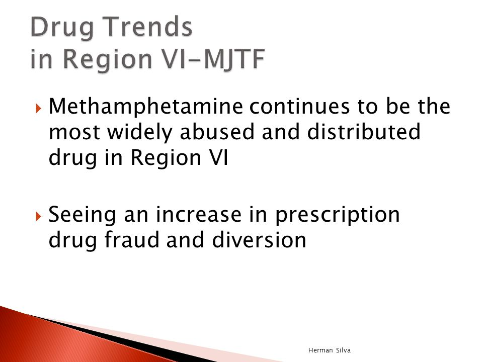  Methamphetamine continues to be the most widely abused and distributed drug in Region VI  Seeing an increase in prescription drug fraud and diversi