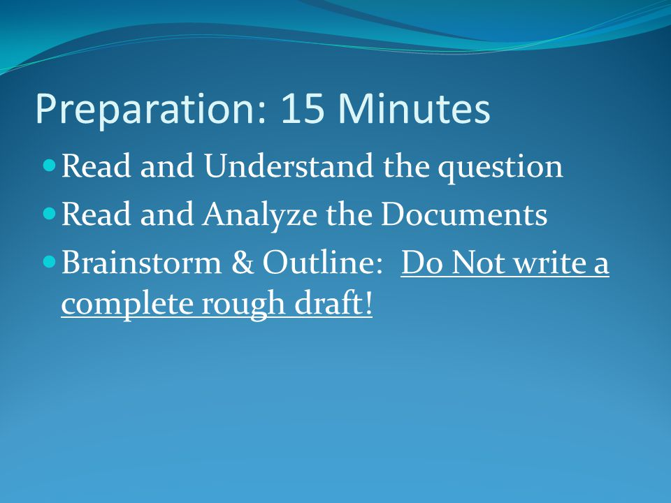 Preparation: 15 Minutes Read and Understand the question Read and Analyze the Documents Brainstorm & Outline: Do Not write a complete rough draft!