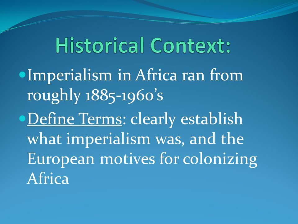Imperialism in Africa ran from roughly 1885-1960's Define Terms: clearly establish what imperialism was, and the European motives for colonizing Africa