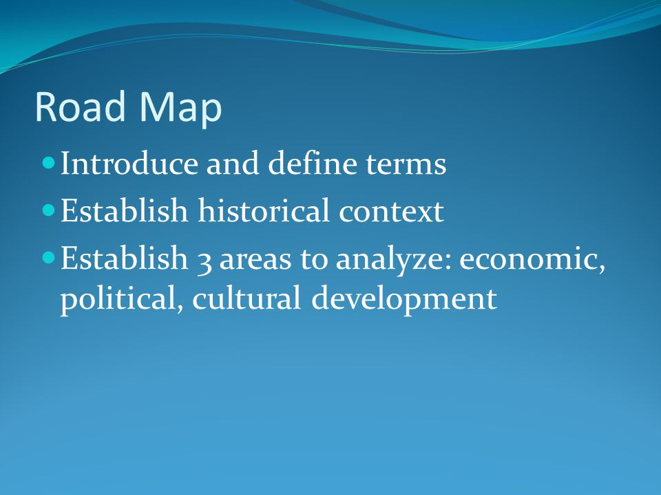 Road Map Introduce and define terms Establish historical context Establish 3 areas to analyze: economic, political, cultural development