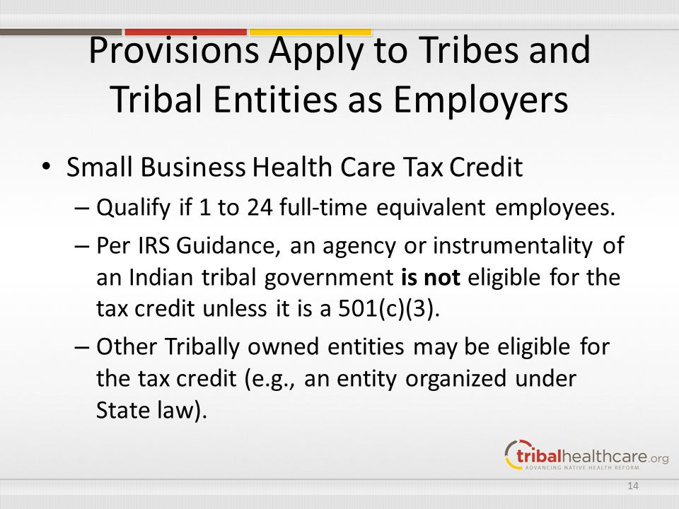 Provisions Apply to Tribes and Tribal Entities as Employers Small Business Health Care Tax Credit – Qualify if 1 to 24 full-time equivalent employees.