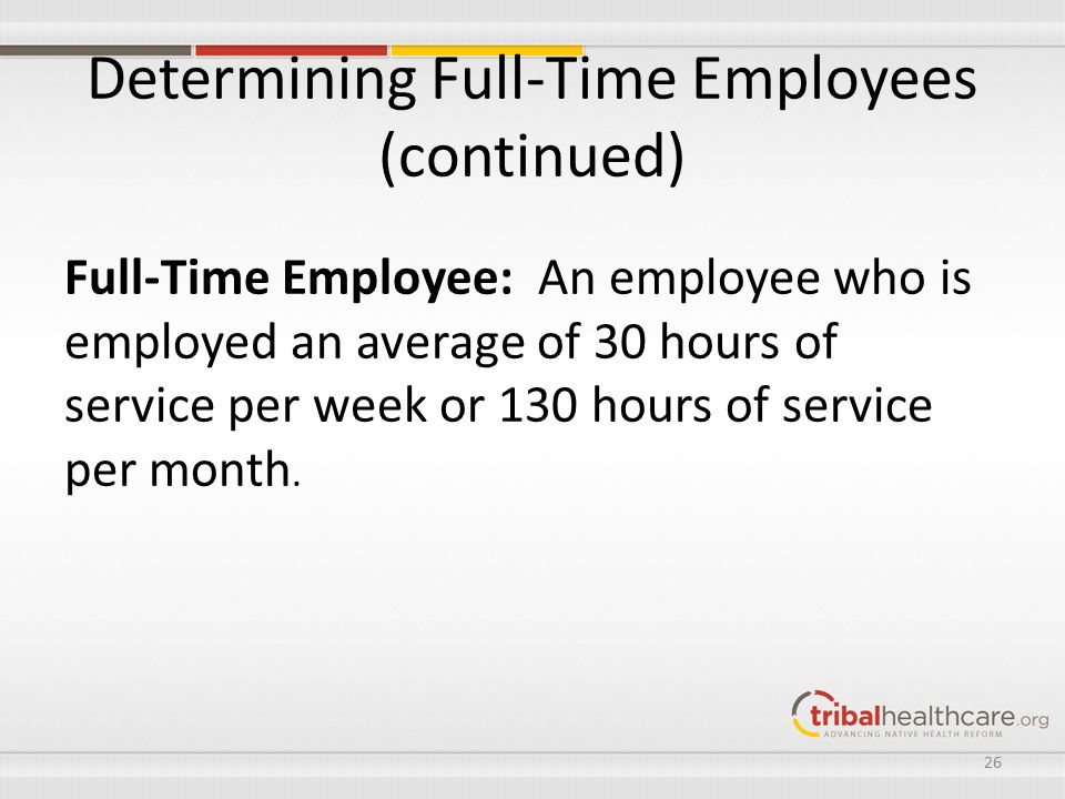 Determining Full-Time Employees (continued) Full-Time Employee: An employee who is employed an average of 30 hours of service per week or 130 hours of service per month.