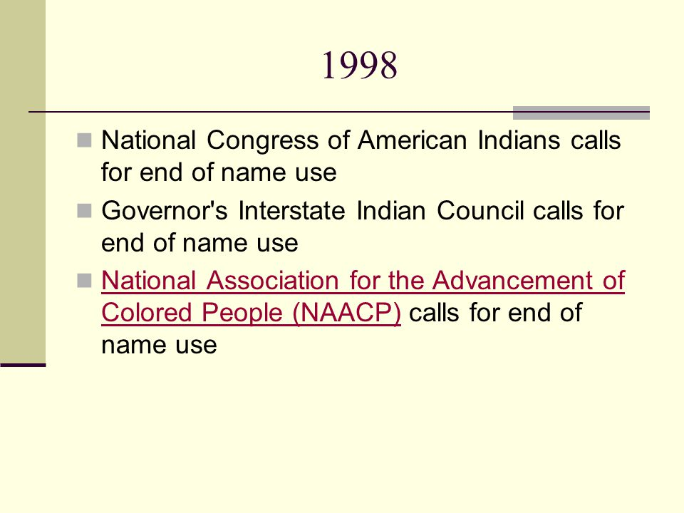 1998 National Congress of American Indians calls for end of name use Governor s Interstate Indian Council calls for end of name use National Association for the Advancement of Colored People (NAACP) calls for end of name use National Association for the Advancement of Colored People (NAACP)