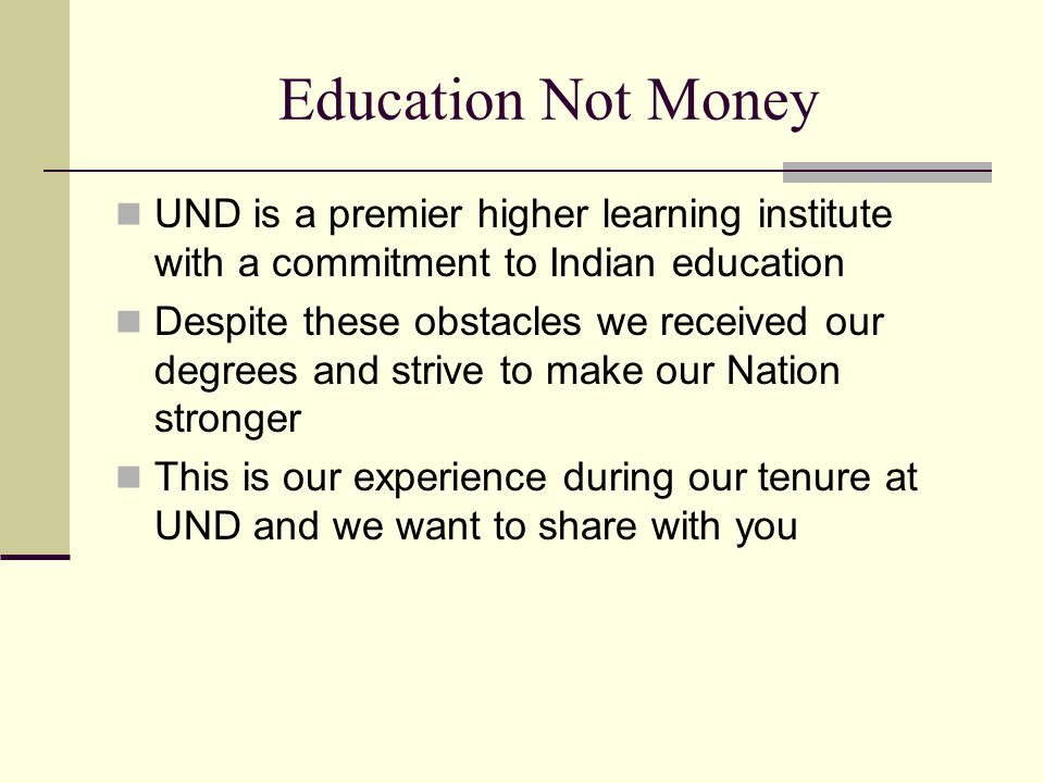 Education Not Money UND is a premier higher learning institute with a commitment to Indian education Despite these obstacles we received our degrees and strive to make our Nation stronger This is our experience during our tenure at UND and we want to share with you
