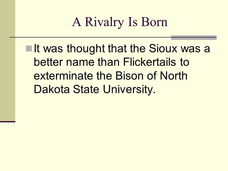A Rivalry Is Born It was thought that the Sioux was a better name than Flickertails to exterminate the Bison of North Dakota State University.