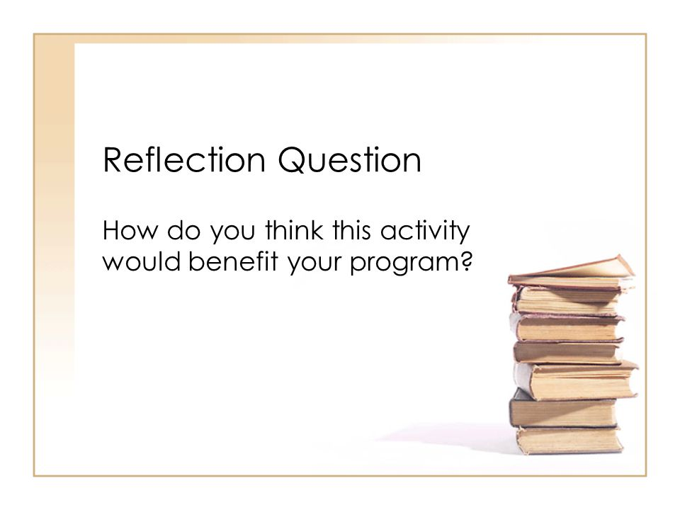Reflection Question How do you think this activity would benefit your program