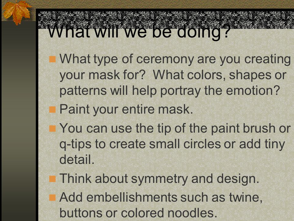 What will we be doing.What type of ceremony are you creating your mask for.