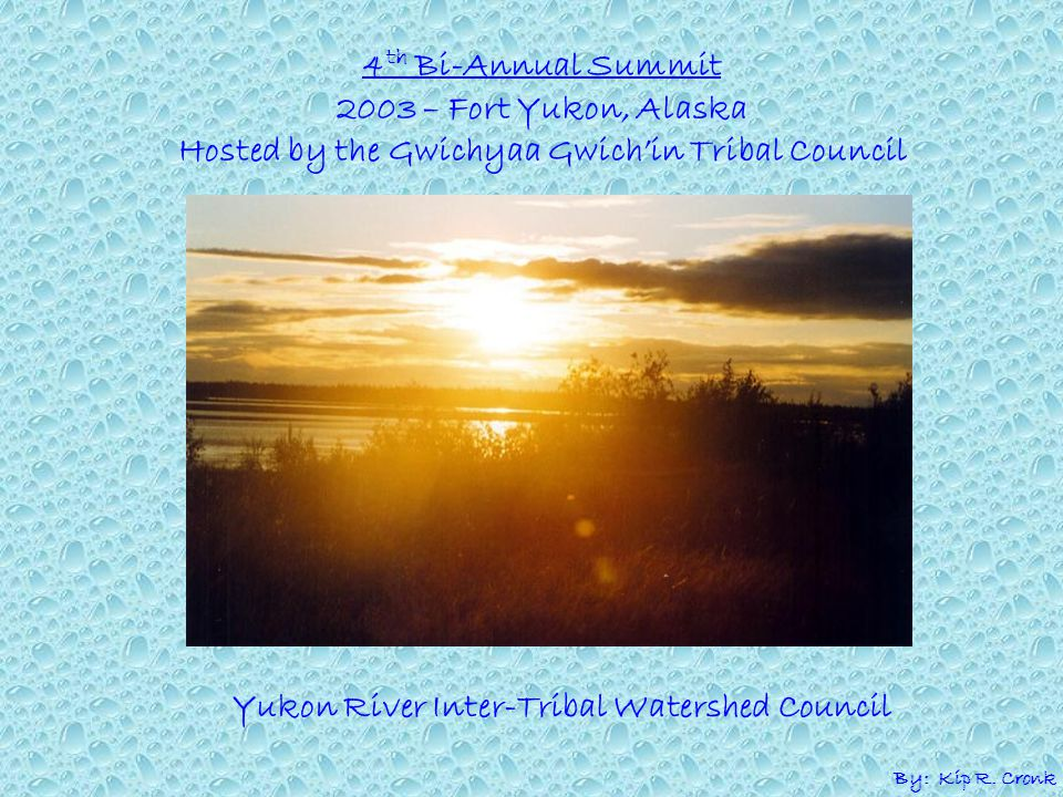 4 th Bi-Annual Summit 2003 – Fort Yukon, Alaska Hosted by the Gwichyaa Gwich'in Tribal Council Yukon River Inter-Tribal Watershed Council By: Kip R.