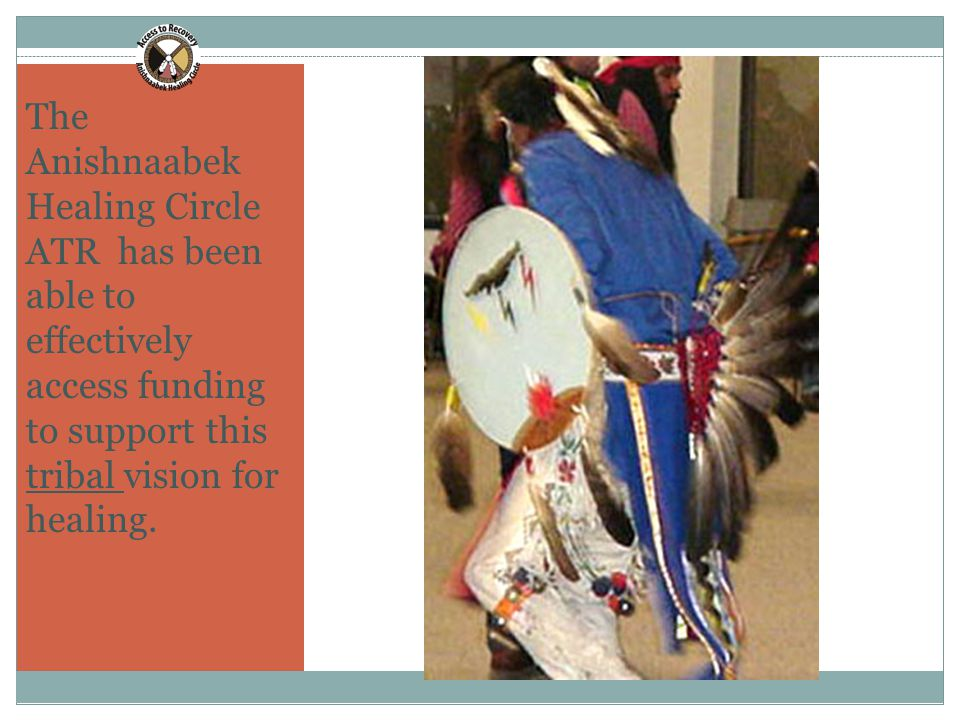 11 The Anishnaabek Healing Circle ATR has been able to effectively access funding to support this tribal vision for healing.