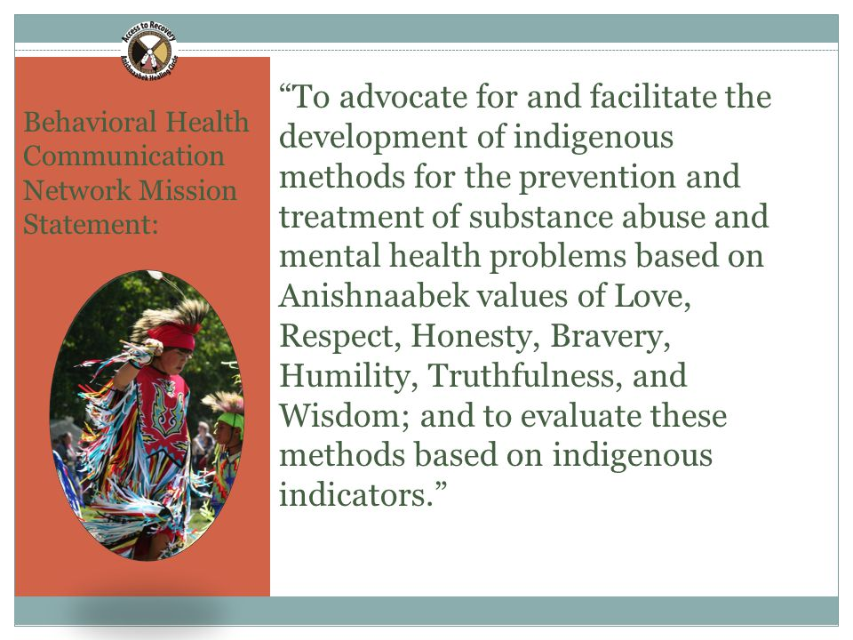 To advocate for and facilitate the development of indigenous methods for the prevention and treatment of substance abuse and mental health problems based on Anishnaabek values of Love, Respect, Honesty, Bravery, Humility, Truthfulness, and Wisdom; and to evaluate these methods based on indigenous indicators. Behavioral Health Communication Network Mission Statement: