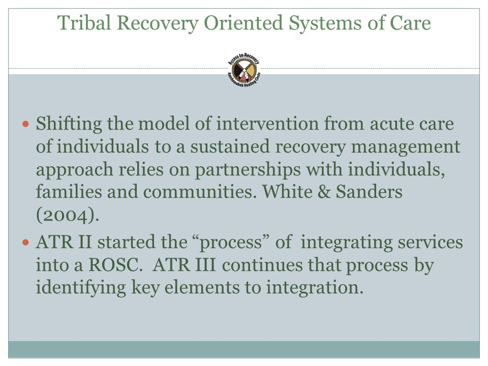 Tribal Recovery Oriented Systems of Care Shifting the model of intervention from acute care of individuals to a sustained recovery management approach relies on partnerships with individuals, families and communities.