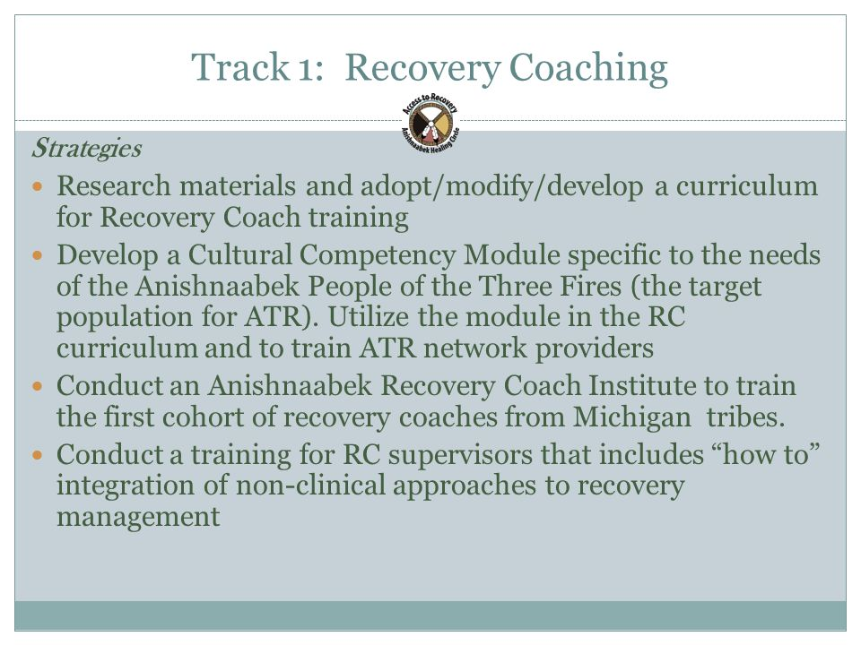Track 1: Recovery Coaching 21 Strategies Research materials and adopt/modify/develop a curriculum for Recovery Coach training Develop a Cultural Competency Module specific to the needs of the Anishnaabek People of the Three Fires (the target population for ATR).