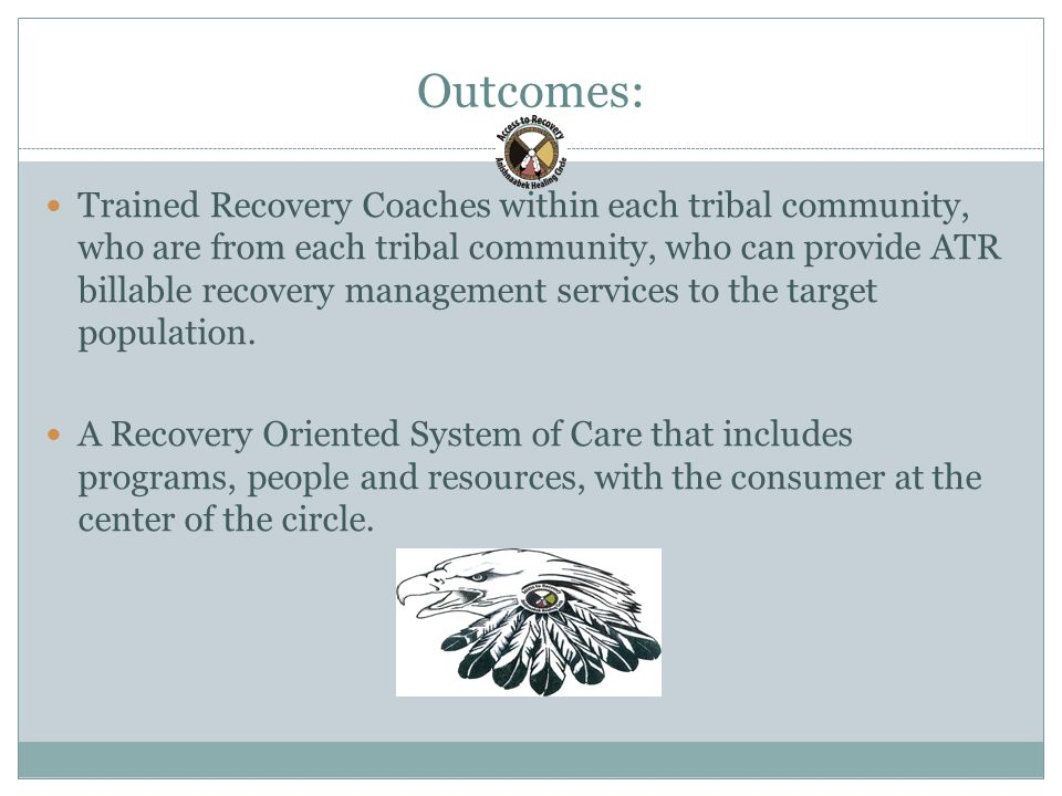 Outcomes: 23 Trained Recovery Coaches within each tribal community, who are from each tribal community, who can provide ATR billable recovery management services to the target population.