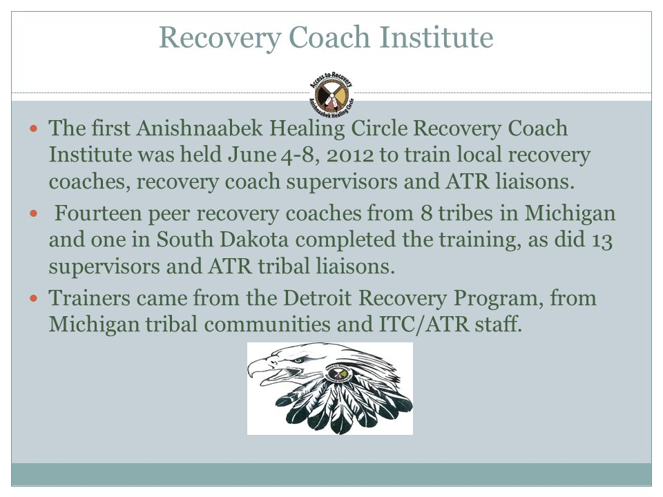 Recovery Coach Institute The first Anishnaabek Healing Circle Recovery Coach Institute was held June 4-8, 2012 to train local recovery coaches, recovery coach supervisors and ATR liaisons.