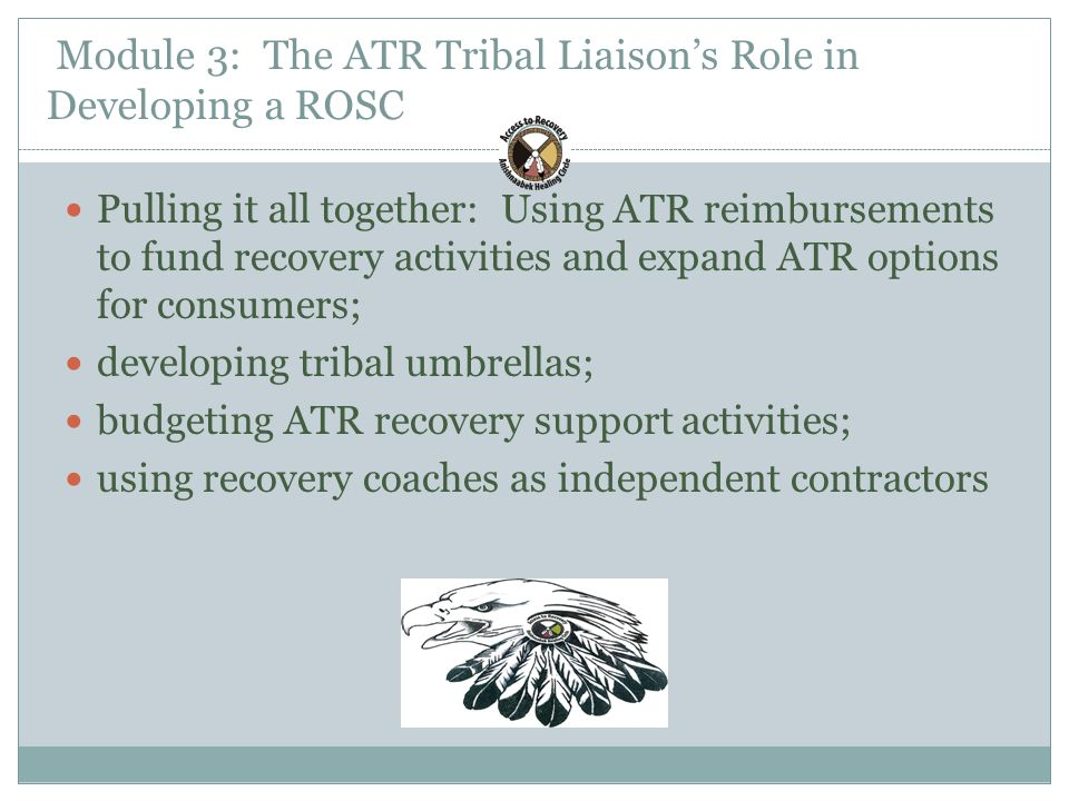 Module 3: The ATR Tribal Liaison's Role in Developing a ROSC Pulling it all together: Using ATR reimbursements to fund recovery activities and expand ATR options for consumers; developing tribal umbrellas; budgeting ATR recovery support activities; using recovery coaches as independent contractors