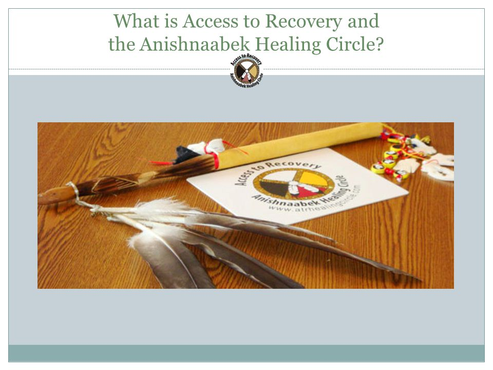 What is Access to Recovery and the Anishnaabek Healing Circle