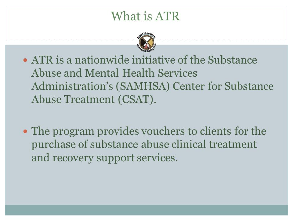 What is ATR ATR is a nationwide initiative of the Substance Abuse and Mental Health Services Administration's (SAMHSA) Center for Substance Abuse Treatment (CSAT).