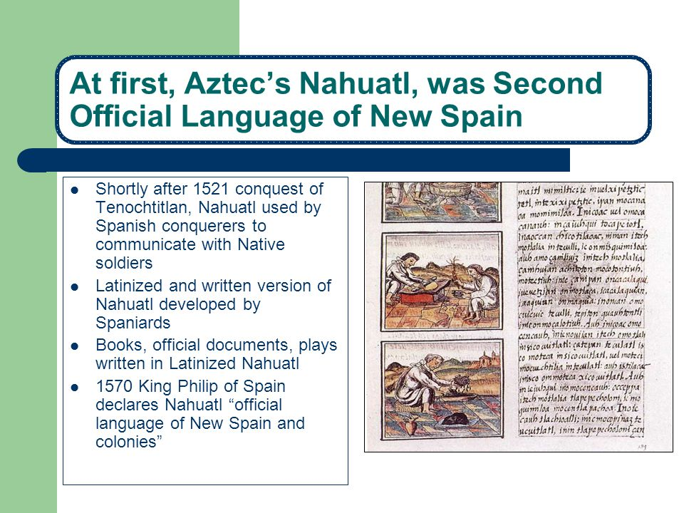 Later, Nahuatl and other languages supressed 1696 King Charles II bans the use of any language other than Spanish throughout the Spanish Empire.Charles II 1700 All indigenous languages banned