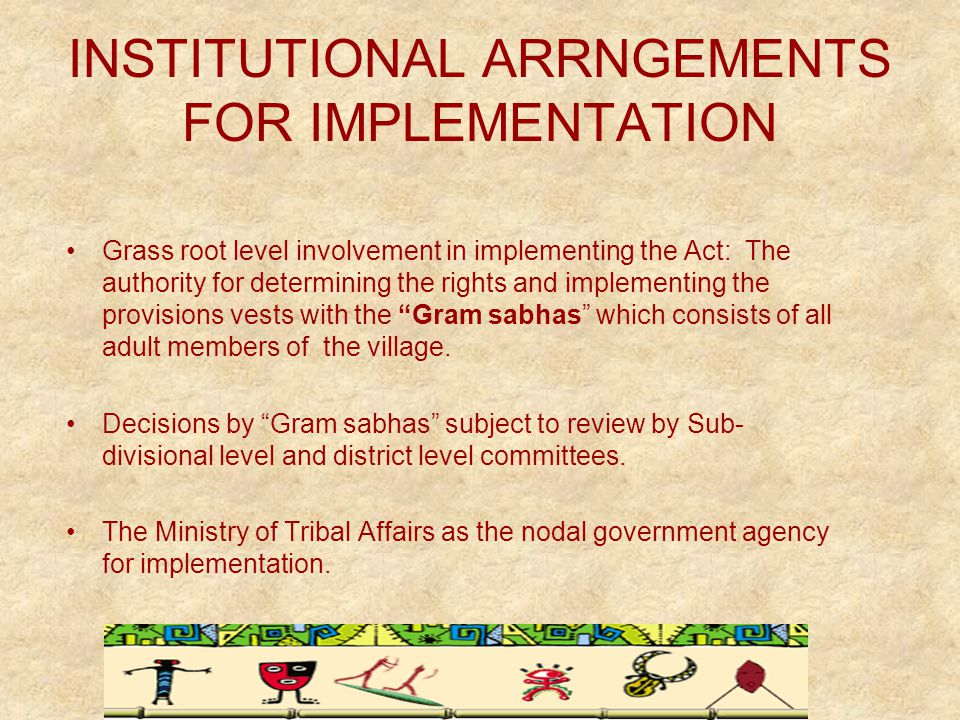 INSTITUTIONAL ARRNGEMENTS FOR IMPLEMENTATION Grass root level involvement in implementing the Act: The authority for determining the rights and implementing the provisions vests with the Gram sabhas which consists of all adult members of the village.