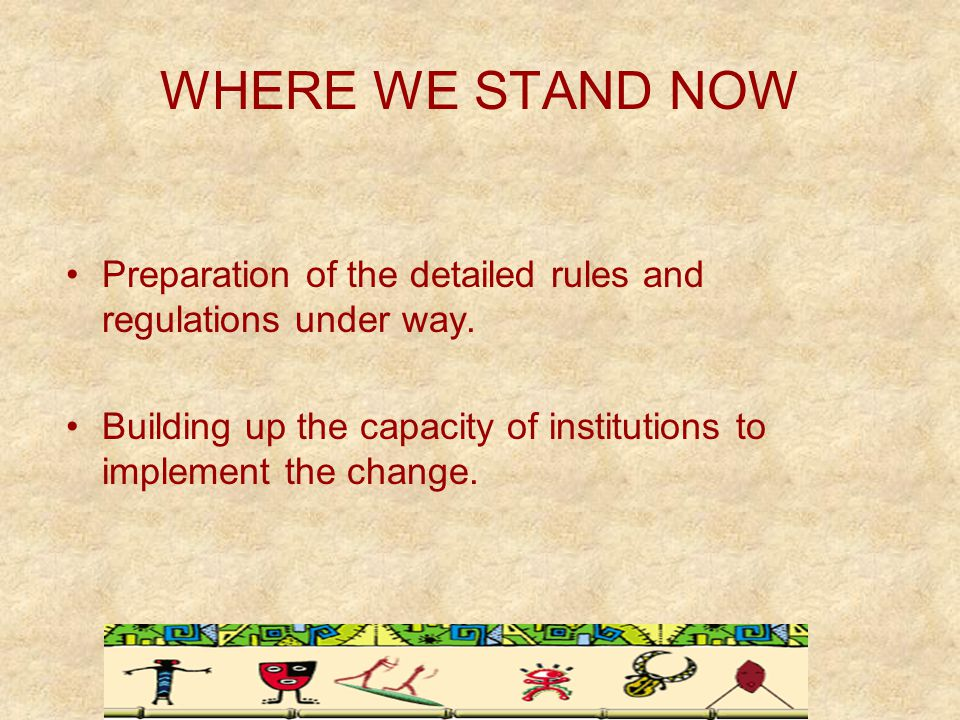 WHERE WE STAND NOW Preparation of the detailed rules and regulations under way.