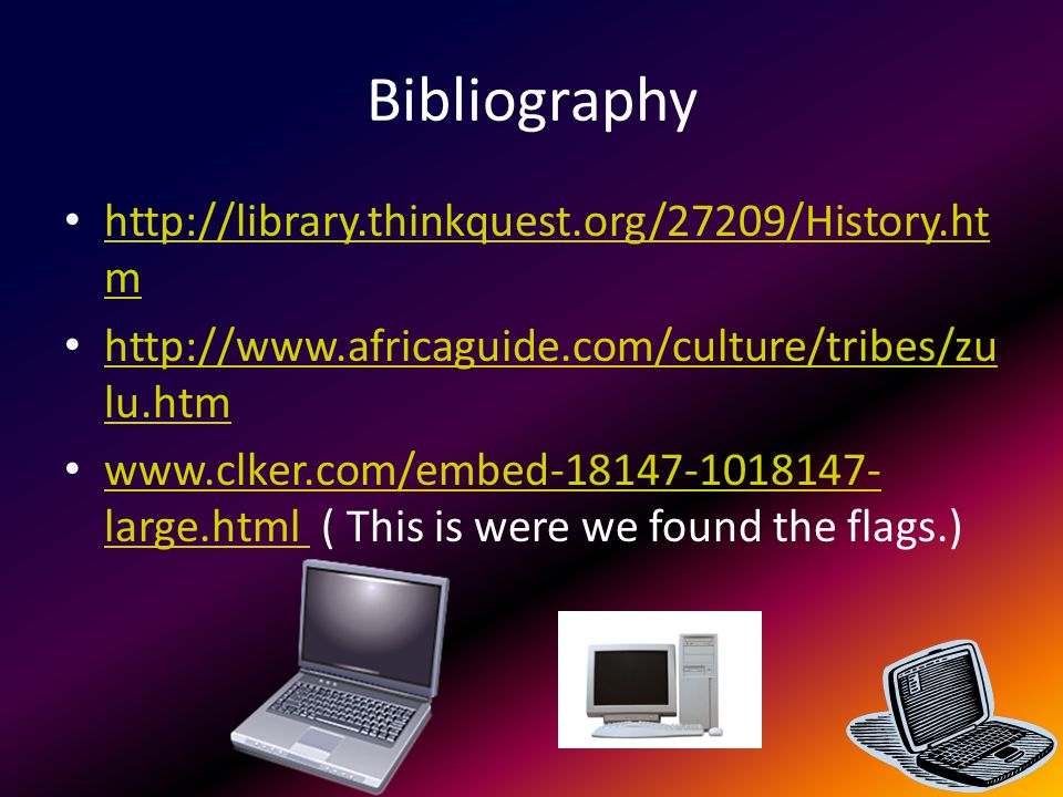 Bibliography http://library.thinkquest.org/27209/History.ht m http://library.thinkquest.org/27209/History.ht m http://www.africaguide.com/culture/tribes/zu lu.htm http://www.africaguide.com/culture/tribes/zu lu.htm www.clker.com/embed-18147-1018147- large.html ( This is were we found the flags.) www.clker.com/embed-18147-1018147- large.html