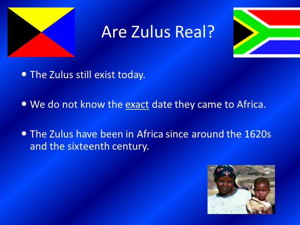 Are Zulus Real. The Zulus still exist today. We do not know the exact date they came to Africa.