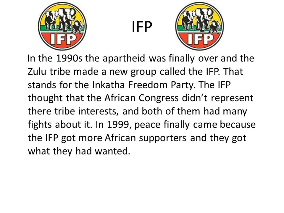 IFP In the 1990s the apartheid was finally over and the Zulu tribe made a new group called the IFP.