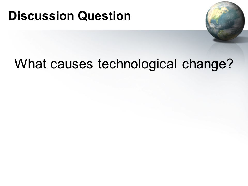 Discussion Question What causes technological change?