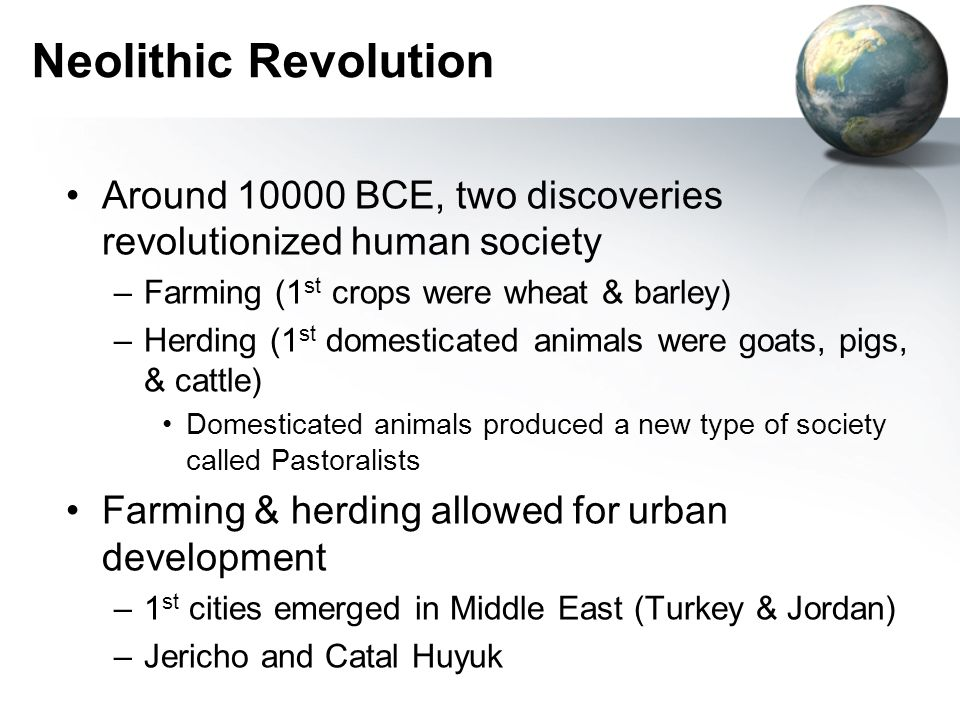 Neolithic Revolution Around 10000 BCE, two discoveries revolutionized human society –Farming (1 st crops were wheat & barley) –Herding (1 st domestica