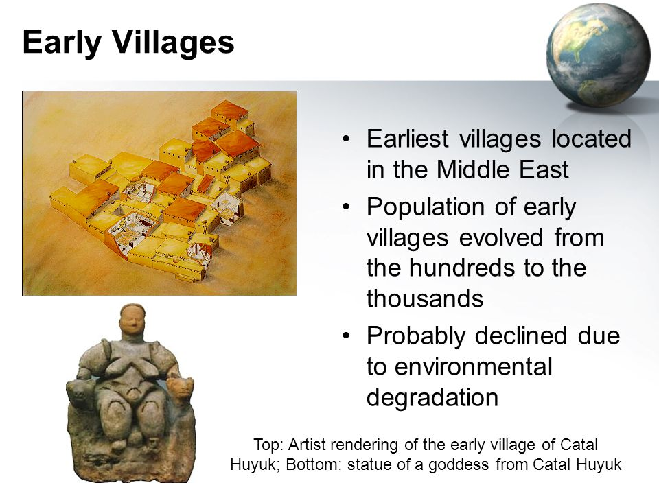Early Villages Earliest villages located in the Middle East Population of early villages evolved from the hundreds to the thousands Probably declined