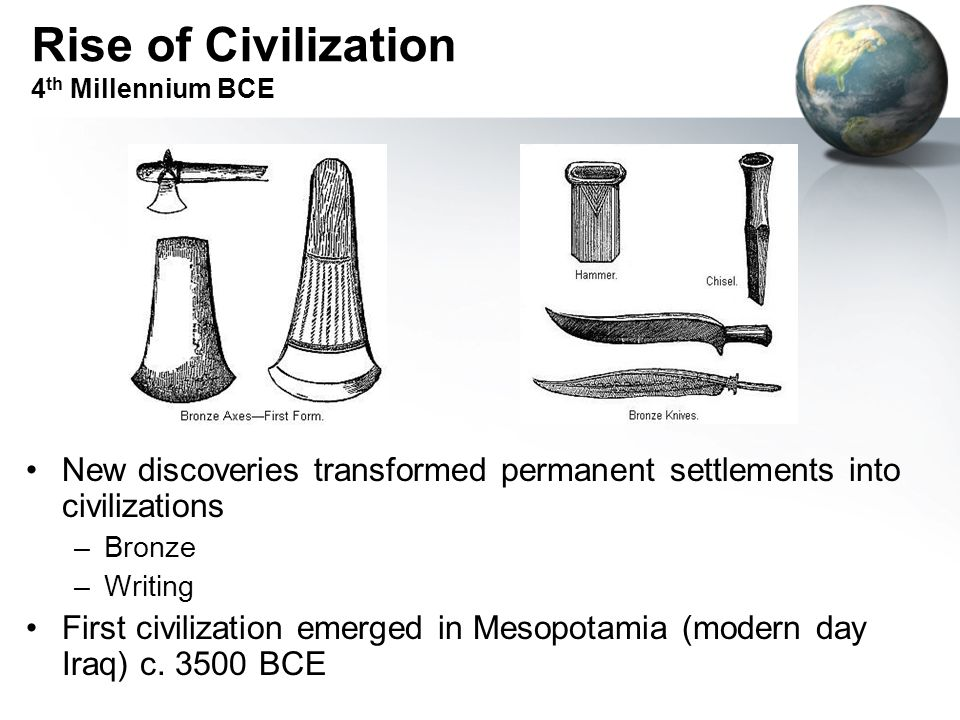 Rise of Civilization 4 th Millennium BCE New discoveries transformed permanent settlements into civilizations –Bronze –Writing First civilization emer