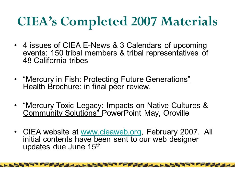 CIEA's Completed 2007 Materials 4 issues of CIEA E-News & 3 Calendars of upcoming events: 150 tribal members & tribal representatives of 48 California tribes Mercury in Fish: Protecting Future Generations Health Brochure: in final peer review.
