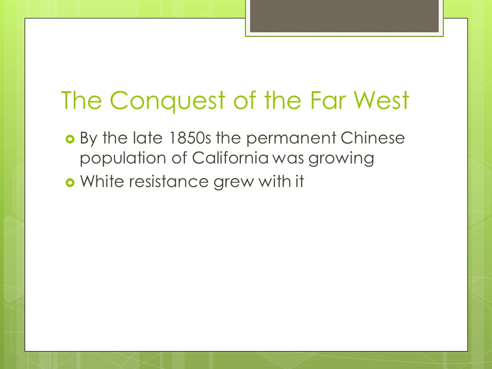 The Conquest of the Far West  By the late 1850s the permanent Chinese population of California was growing  White resistance grew with it