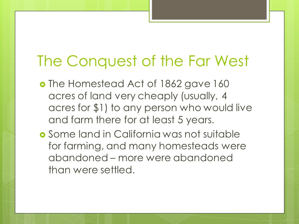 The Conquest of the Far West  The Homestead Act of 1862 gave 160 acres of land very cheaply (usually, 4 acres for $1) to any person who would live and farm there for at least 5 years.