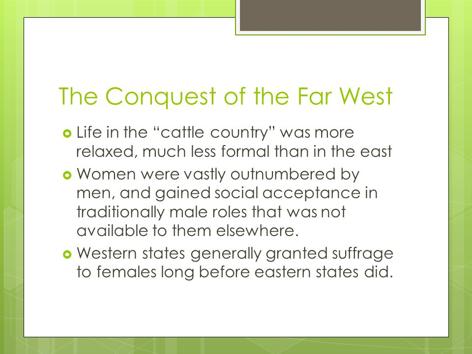 The Conquest of the Far West  Life in the cattle country was more relaxed, much less formal than in the east  Women were vastly outnumbered by men, and gained social acceptance in traditionally male roles that was not available to them elsewhere.