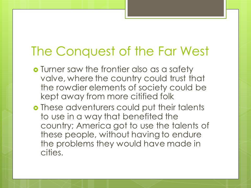 The Conquest of the Far West  Turner saw the frontier also as a safety valve, where the country could trust that the rowdier elements of society could be kept away from more citified folk  These adventurers could put their talents to use in a way that benefited the country; America got to use the talents of these people, without having to endure the problems they would have made in cities.