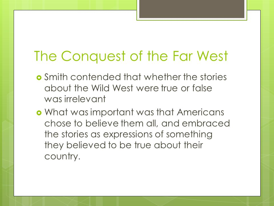 The Conquest of the Far West  Smith contended that whether the stories about the Wild West were true or false was irrelevant  What was important was that Americans chose to believe them all, and embraced the stories as expressions of something they believed to be true about their country.