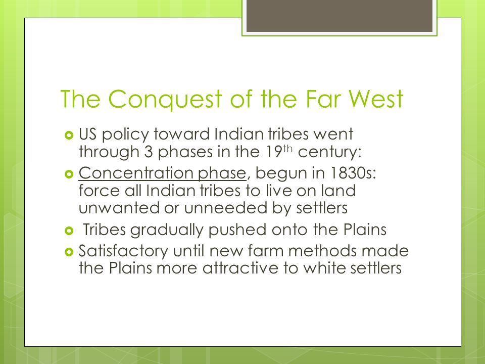 The Conquest of the Far West  US policy toward Indian tribes went through 3 phases in the 19 th century:  Concentration phase, begun in 1830s: force all Indian tribes to live on land unwanted or unneeded by settlers  Tribes gradually pushed onto the Plains  Satisfactory until new farm methods made the Plains more attractive to white settlers