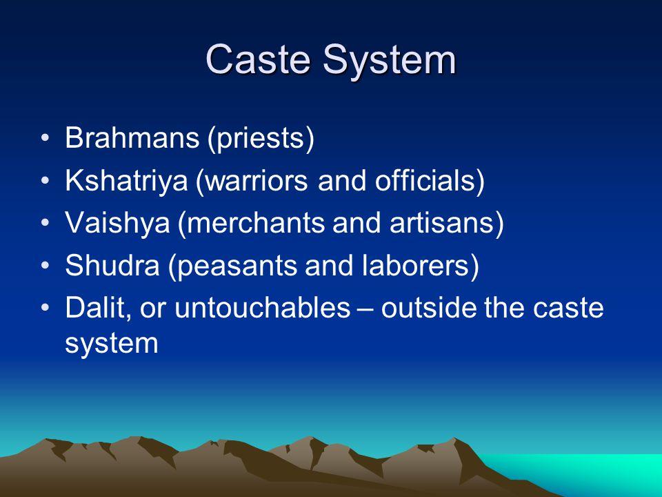 Caste System Brahmans (priests) Kshatriya (warriors and officials) Vaishya (merchants and artisans) Shudra (peasants and laborers) Dalit, or untouchab