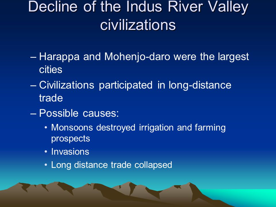 –Harappa and Mohenjo-daro were the largest cities –Civilizations participated in long-distance trade –Possible causes: Monsoons destroyed irrigation a