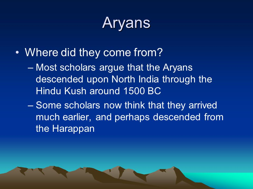 Aryans Where did they come from? –Most scholars argue that the Aryans descended upon North India through the Hindu Kush around 1500 BC –Some scholars